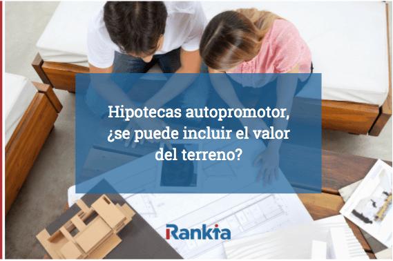 Hipotecas autopromotor, ¿se puede incluir el valor del terreno?