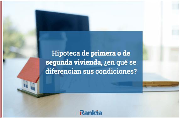Hipoteca de primera o segunda vivienda, ¿en qué se diferencian sus condiciones?