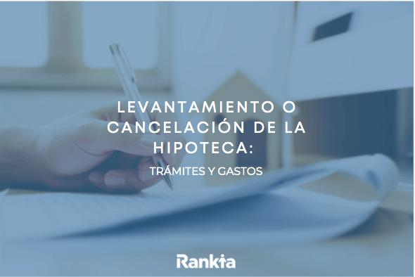 Levantamiento o cancelación de hipoteca: trámites y gastos