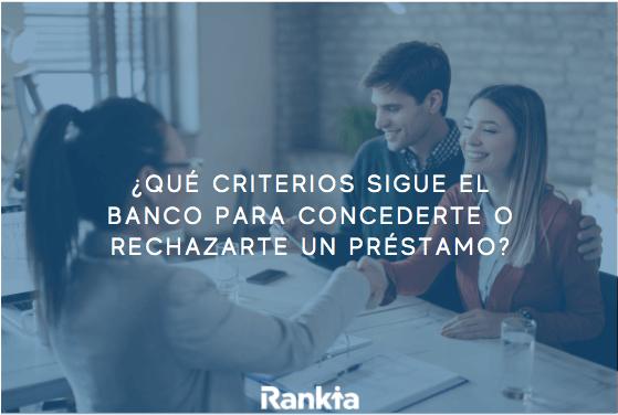 ¿Qué criterios sigue el banco para concederte o rechazarte un préstamo?