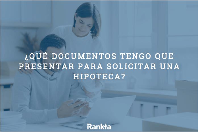 ¿Qué documentos tengo que presentar para solicitar una hipoteca?