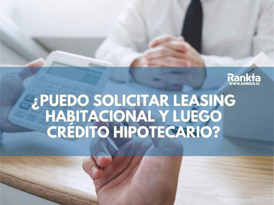 ¿Puedo solicitar leasing habitacional y luego crédito hipotecario?