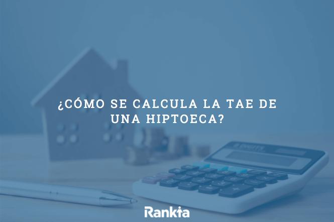 ¿Cómo se calcula la TAE de una hipoteca?