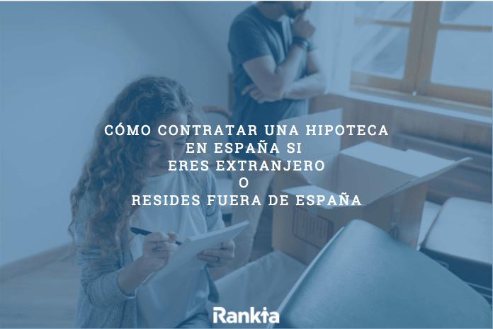 Cómo contratar una hiptoeca en España si eres extranjero o resides fuera de España