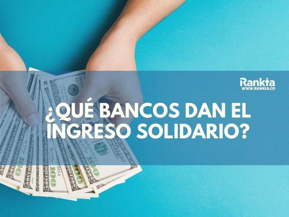 ¿Qué bancos dan el ingreso solidario?