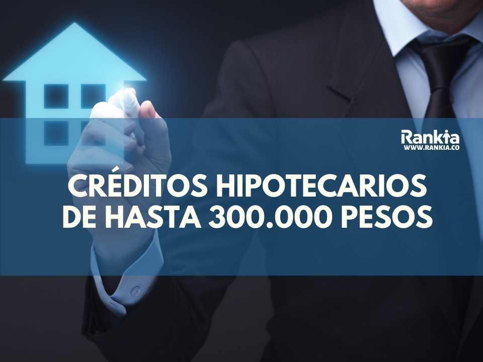Créditos hipotecarios de hasta 300.000 pesos colombianos mensuales