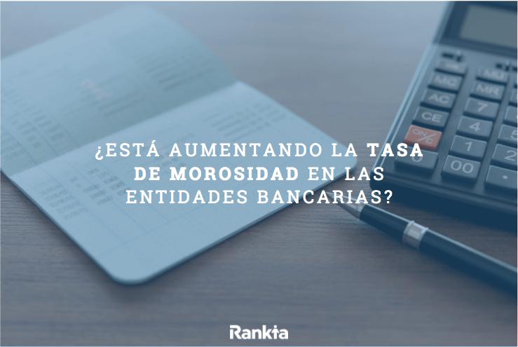 ¿Está aumentando la tasa de morosidad en las entidades bancarias?