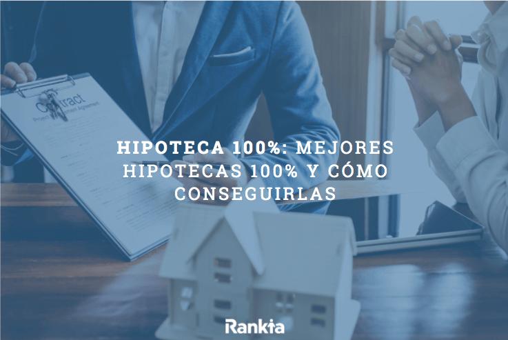 Hipoteca 100%: qué son, cómo conseguirlas y mejores hipotecas 100%