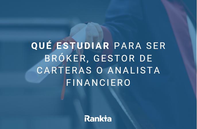 Qué estudiar para ser bróker, gestor de carteras o analista financiero
