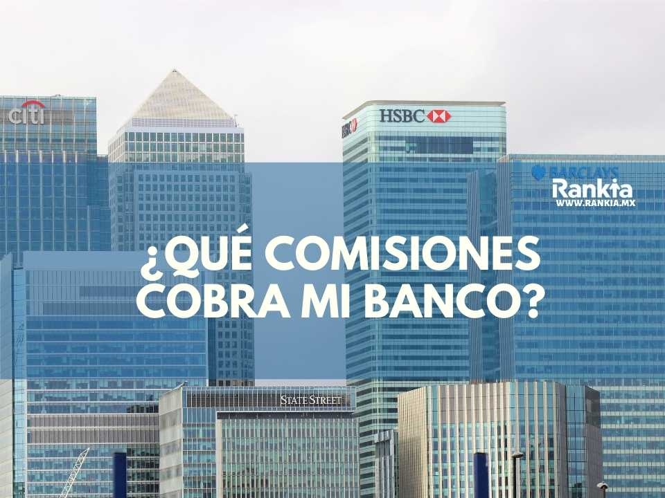 ¿Qué comisiones cobra mi banco? Costos y Comisiones de los bancos mexicanos