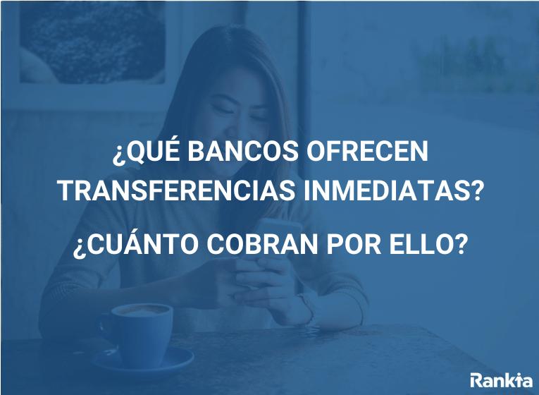 Qué bancos ofrecen transferencias inmediatas