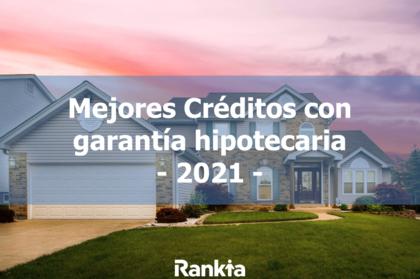 Mejores créditos con garantía hipotecaria 2021