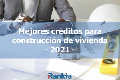 Mejores créditos para construcción de vivienda 2021