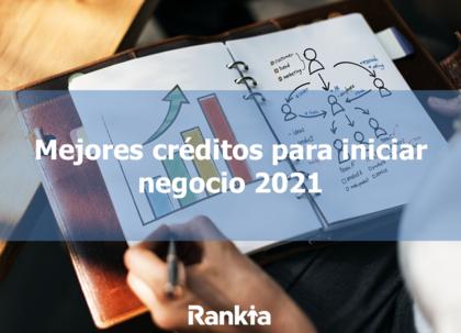 Mejores créditos para iniciar negocio 2021