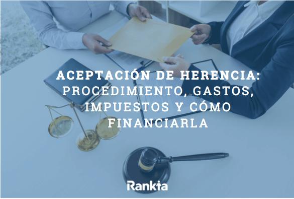 Aceptación de herencia: procedimiento, gastos, impuestos y cómo finanaciarla